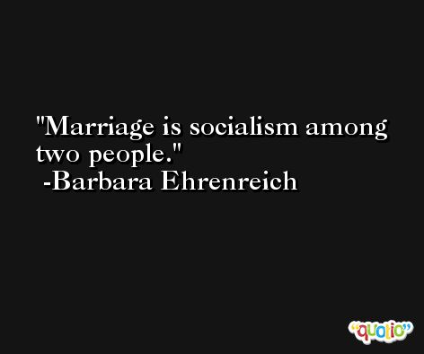 Marriage is socialism among two people. -Barbara Ehrenreich