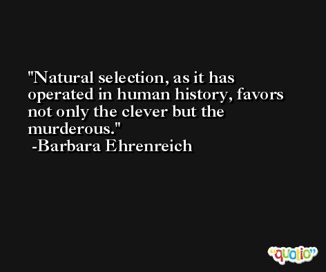 Natural selection, as it has operated in human history, favors not only the clever but the murderous. -Barbara Ehrenreich