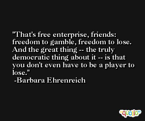 That's free enterprise, friends: freedom to gamble, freedom to lose. And the great thing -- the truly democratic thing about it -- is that you don't even have to be a player to lose. -Barbara Ehrenreich