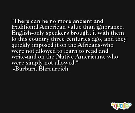 There can be no more ancient and traditional American value than ignorance. English-only speakers brought it with them to this country three centuries ago, and they quickly imposed it on the Africans-who were not allowed to learn to read and write-and on the Native Americans, who were simply not allowed. -Barbara Ehrenreich