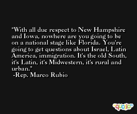 With all due respect to New Hampshire and Iowa, nowhere are you going to be on a national stage like Florida. You're going to get questions about Israel, Latin America, immigration. It's the old South, it's Latin, it's Midwestern, it's rural and urban. -Rep. Marco Rubio