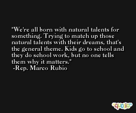 We're all born with natural talents for something. Trying to match up those natural talents with their dreams, that's the general theme. Kids go to school and they do school work, but no one tells them why it matters. -Rep. Marco Rubio