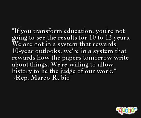 If you transform education, you're not going to see the results for 10 to 12 years. We are not in a system that rewards 10-year outlooks, we're in a system that rewards how the papers tomorrow write about things. We're willing to allow history to be the judge of our work. -Rep. Marco Rubio