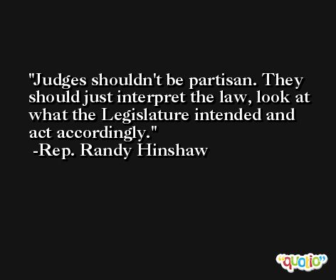 Judges shouldn't be partisan. They should just interpret the law, look at what the Legislature intended and act accordingly. -Rep. Randy Hinshaw
