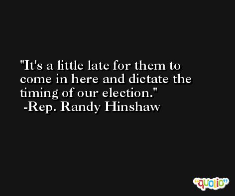 It's a little late for them to come in here and dictate the timing of our election. -Rep. Randy Hinshaw