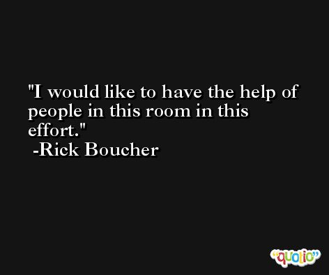 I would like to have the help of people in this room in this effort. -Rick Boucher