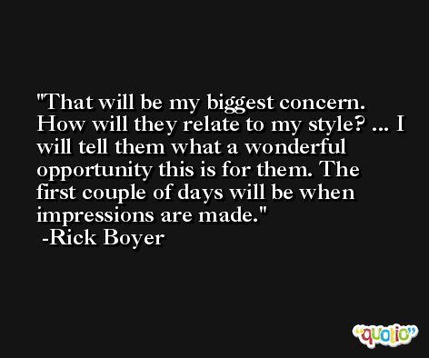 That will be my biggest concern. How will they relate to my style? ... I will tell them what a wonderful opportunity this is for them. The first couple of days will be when impressions are made. -Rick Boyer