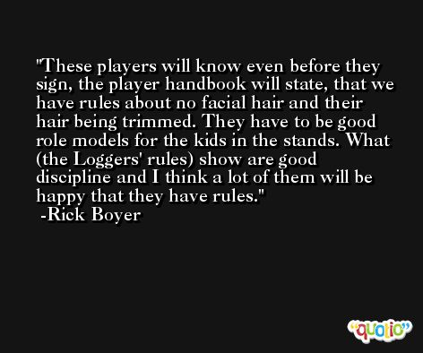 These players will know even before they sign, the player handbook will state, that we have rules about no facial hair and their hair being trimmed. They have to be good role models for the kids in the stands. What (the Loggers' rules) show are good discipline and I think a lot of them will be happy that they have rules. -Rick Boyer