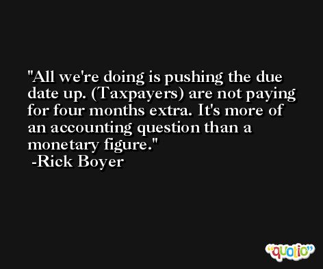All we're doing is pushing the due date up. (Taxpayers) are not paying for four months extra. It's more of an accounting question than a monetary figure. -Rick Boyer