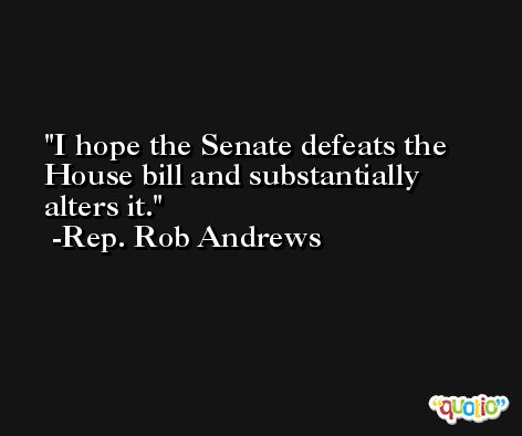 I hope the Senate defeats the House bill and substantially alters it. -Rep. Rob Andrews