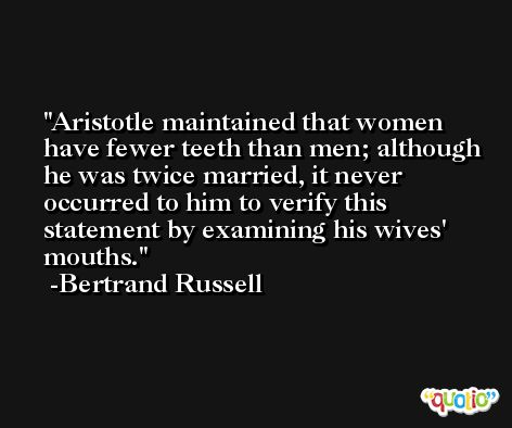 Aristotle maintained that women have fewer teeth than men; although he was twice married, it never occurred to him to verify this statement by examining his wives' mouths. -Bertrand Russell