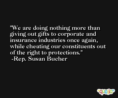 We are doing nothing more than giving out gifts to corporate and insurance industries once again, while cheating our constituents out of the right to protections. -Rep. Susan Bucher