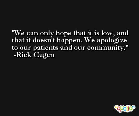 We can only hope that it is low, and that it doesn't happen. We apologize to our patients and our community. -Rick Cagen