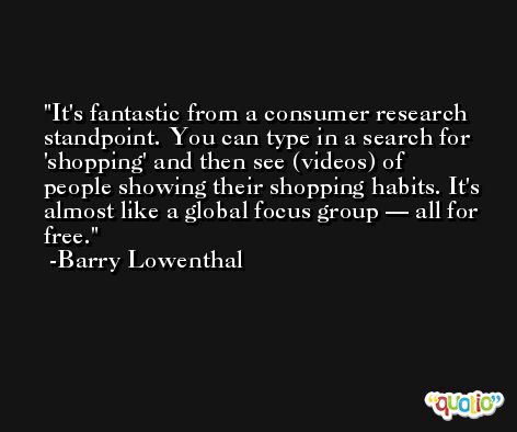 It's fantastic from a consumer research standpoint. You can type in a search for 'shopping' and then see (videos) of people showing their shopping habits. It's almost like a global focus group — all for free. -Barry Lowenthal