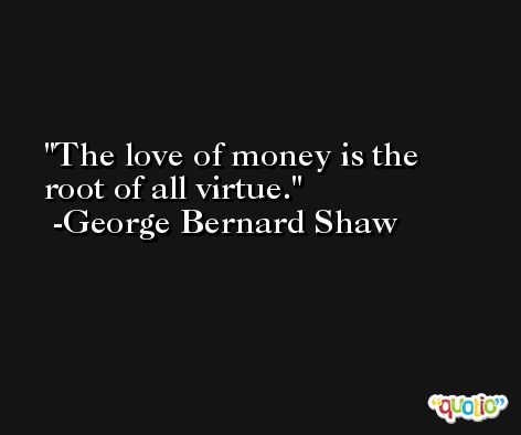 The love of money is the root of all virtue. -George Bernard Shaw
