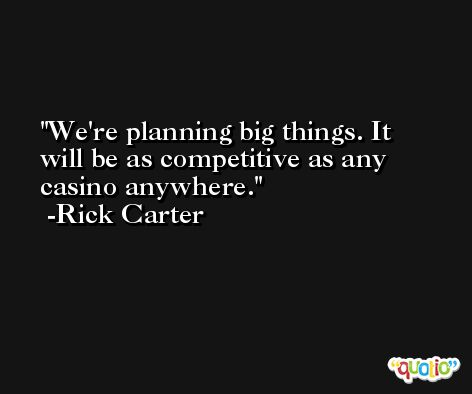 We're planning big things. It will be as competitive as any casino anywhere. -Rick Carter