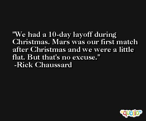 We had a 10-day layoff during Christmas. Mars was our first match after Christmas and we were a little flat. But that's no excuse. -Rick Chaussard