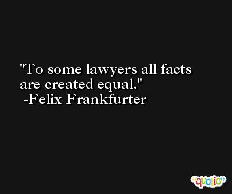 To some lawyers all facts are created equal. -Felix Frankfurter