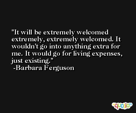 It will be extremely welcomed extremely, extremely welcomed. It wouldn't go into anything extra for me. It would go for living expenses, just existing. -Barbara Ferguson