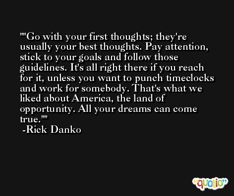 'Go with your first thoughts; they're usually your best thoughts. Pay attention, stick to your goals and follow those guidelines. It's all right there if you reach for it, unless you want to punch timeclocks and work for somebody. That's what we liked about America, the land of opportunity. All your dreams can come true.' -Rick Danko