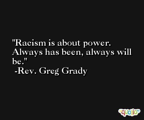 Racism is about power. Always has been, always will be. -Rev. Greg Grady