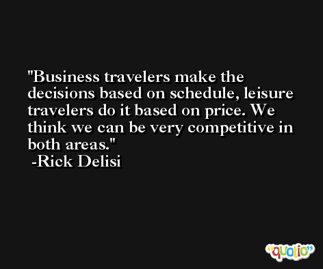 Business travelers make the decisions based on schedule, leisure travelers do it based on price. We think we can be very competitive in both areas. -Rick Delisi