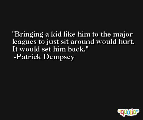 Bringing a kid like him to the major leagues to just sit around would hurt. It would set him back. -Patrick Dempsey