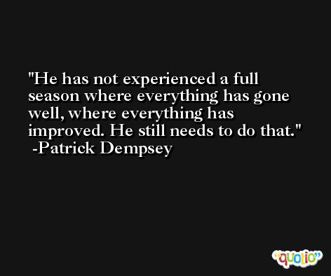 He has not experienced a full season where everything has gone well, where everything has improved. He still needs to do that. -Patrick Dempsey