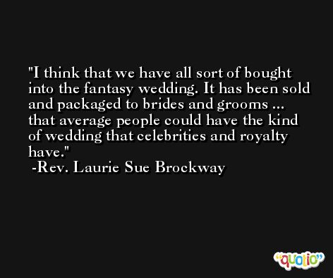 I think that we have all sort of bought into the fantasy wedding. It has been sold and packaged to brides and grooms ... that average people could have the kind of wedding that celebrities and royalty have. -Rev. Laurie Sue Brockway
