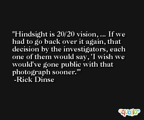 Hindsight is 20/20 vision, ... If we had to go back over it again, that decision by the investigators, each one of them would say, 'I wish we would've gone public with that photograph sooner.' -Rick Dinse