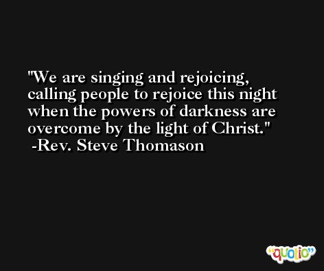 We are singing and rejoicing, calling people to rejoice this night when the powers of darkness are overcome by the light of Christ. -Rev. Steve Thomason