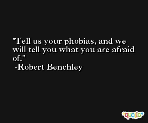 Tell us your phobias, and we will tell you what you are afraid of. -Robert Benchley