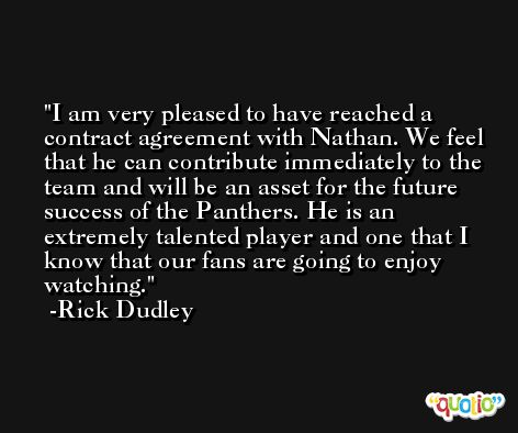 I am very pleased to have reached a contract agreement with Nathan. We feel that he can contribute immediately to the team and will be an asset for the future success of the Panthers. He is an extremely talented player and one that I know that our fans are going to enjoy watching. -Rick Dudley