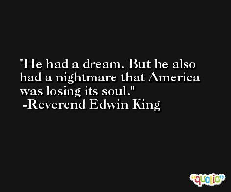 He had a dream. But he also had a nightmare that America was losing its soul. -Reverend Edwin King