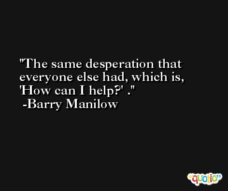 The same desperation that everyone else had, which is, 'How can I help?' . -Barry Manilow