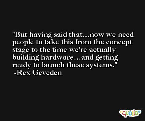 But having said that…now we need people to take this from the concept stage to the time we're actually building hardware…and getting ready to launch these systems. -Rex Geveden