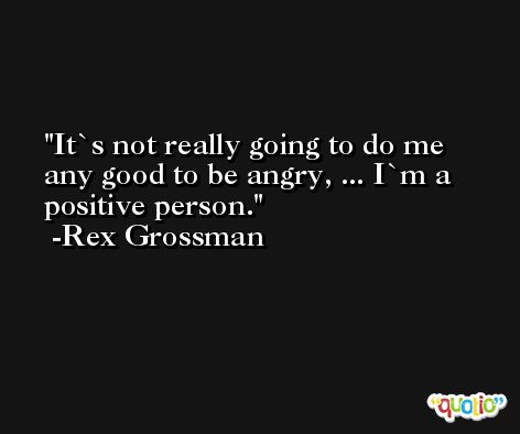It`s not really going to do me any good to be angry, ... I`m a positive person. -Rex Grossman