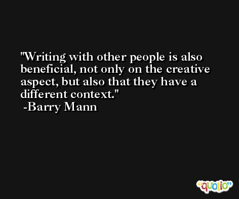 Writing with other people is also beneficial, not only on the creative aspect, but also that they have a different context. -Barry Mann