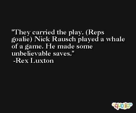They carried the play. (Reps goalie) Nick Rausch played a whale of a game. He made some unbelievable saves. -Rex Luxton