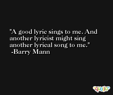 A good lyric sings to me. And another lyricist might sing another lyrical song to me. -Barry Mann
