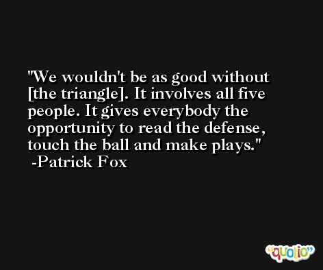 We wouldn't be as good without [the triangle]. It involves all five people. It gives everybody the opportunity to read the defense, touch the ball and make plays. -Patrick Fox