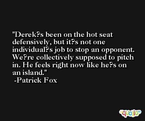 Derek?s been on the hot seat defensively, but it?s not one individual?s job to stop an opponent. We?re collectively supposed to pitch in. He feels right now like he?s on an island. -Patrick Fox