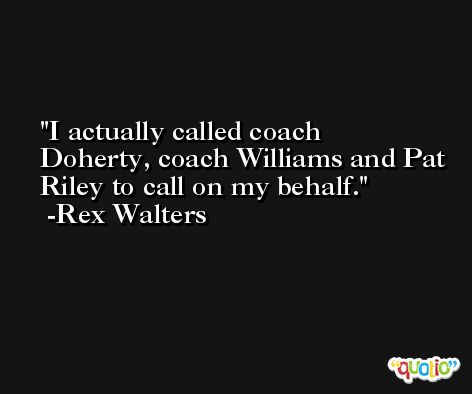 I actually called coach Doherty, coach Williams and Pat Riley to call on my behalf. -Rex Walters