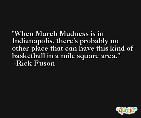 When March Madness is in Indianapolis, there's probably no other place that can have this kind of basketball in a mile square area. -Rick Fuson