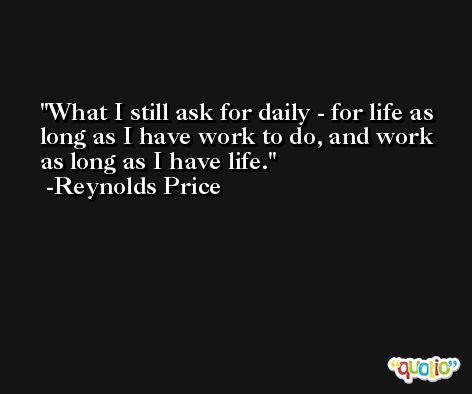 What I still ask for daily - for life as long as I have work to do, and work as long as I have life. -Reynolds Price