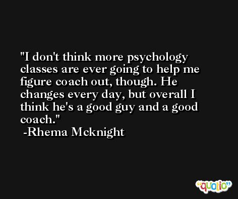 I don't think more psychology classes are ever going to help me figure coach out, though. He changes every day, but overall I think he's a good guy and a good coach. -Rhema Mcknight