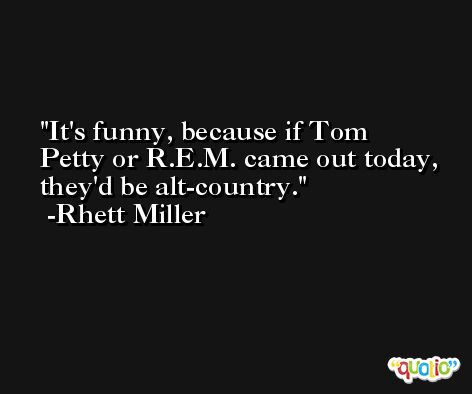 It's funny, because if Tom Petty or R.E.M. came out today, they'd be alt-country. -Rhett Miller