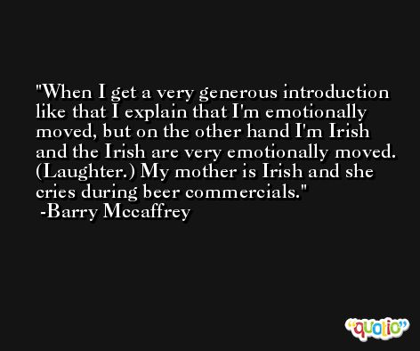 When I get a very generous introduction like that I explain that I'm emotionally moved, but on the other hand I'm Irish and the Irish are very emotionally moved. (Laughter.) My mother is Irish and she cries during beer commercials. -Barry Mccaffrey