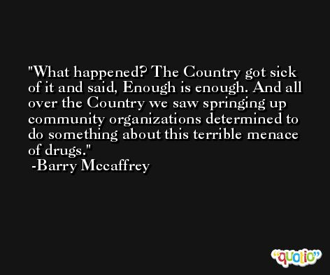 What happened? The Country got sick of it and said, Enough is enough. And all over the Country we saw springing up community organizations determined to do something about this terrible menace of drugs. -Barry Mccaffrey