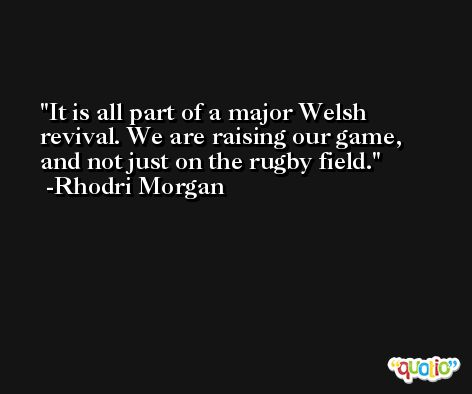 It is all part of a major Welsh revival. We are raising our game, and not just on the rugby field. -Rhodri Morgan